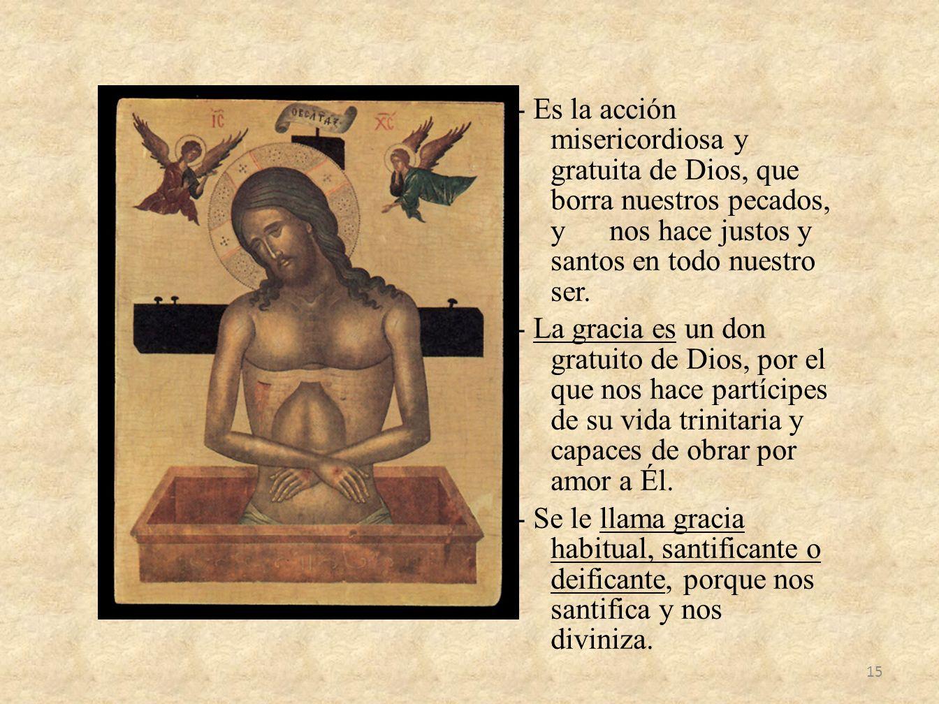 - Es la acción misericordiosa y gratuita de Dios, que borra nuestros pecados, y nos hace justos y santos en todo nuestro ser. - La gracia es un don gr