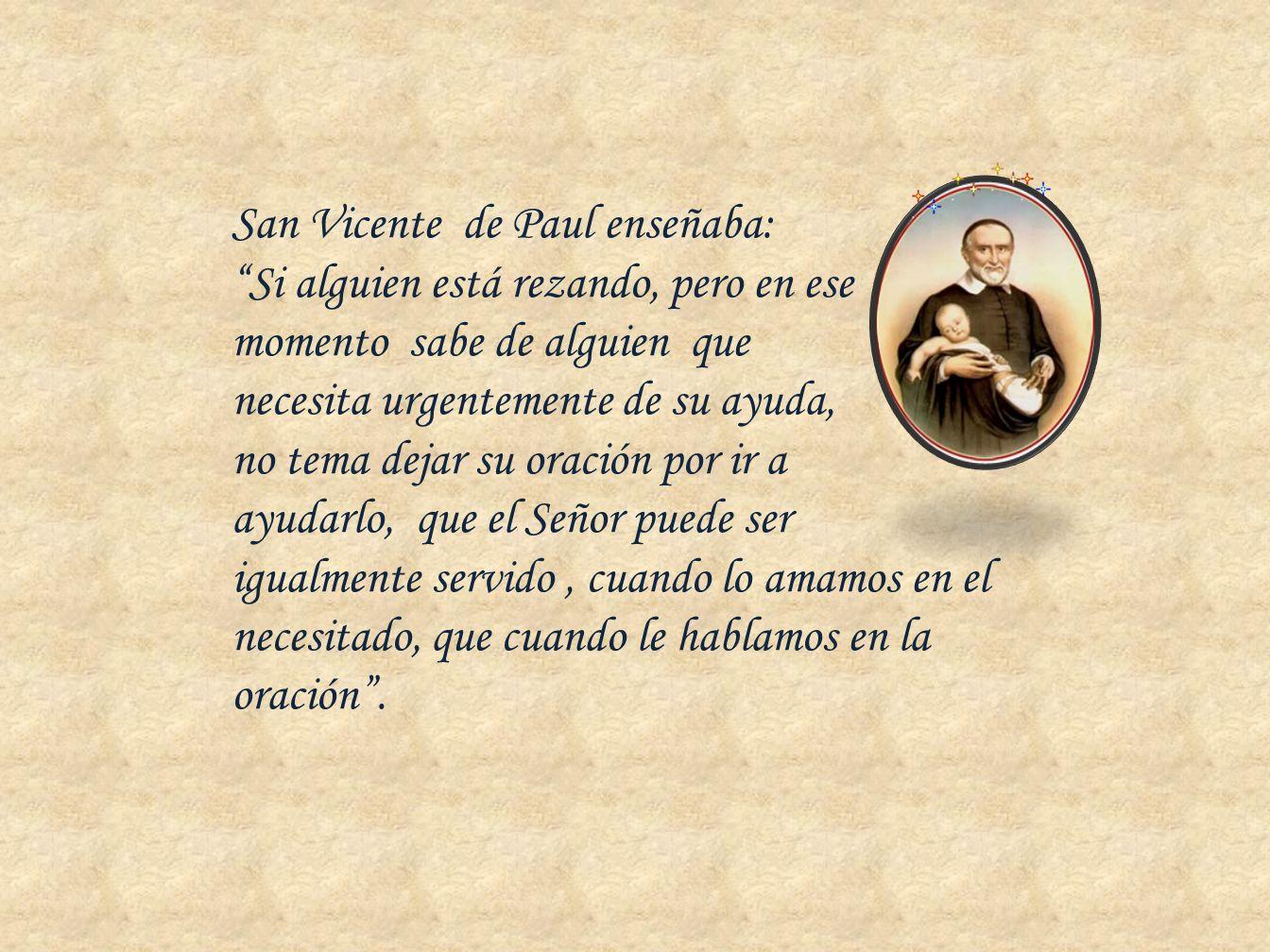 San Vicente de Paul enseñaba: Si alguien está rezando, pero en ese momento sabe de alguien que necesita urgentemente de su ayuda, no tema dejar su ora