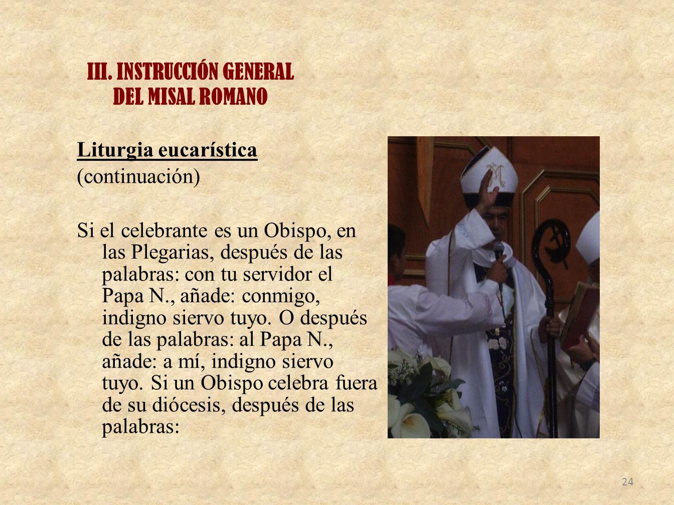 III. INSTRUCCIÓN GENERAL DEL MISAL ROMANO Liturgia eucarística (continuación) Si el celebrante es un Obispo, en las Plegarias, después de las palabras