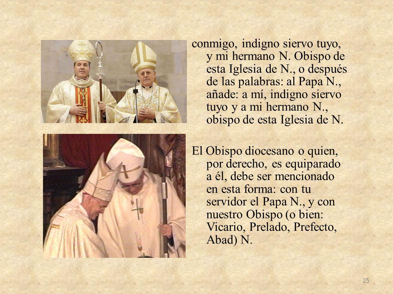conmigo, indigno siervo tuyo, y mi hermano N. Obispo de esta Iglesia de N., o después de las palabras: al Papa N., añade: a mí, indigno siervo tuyo y