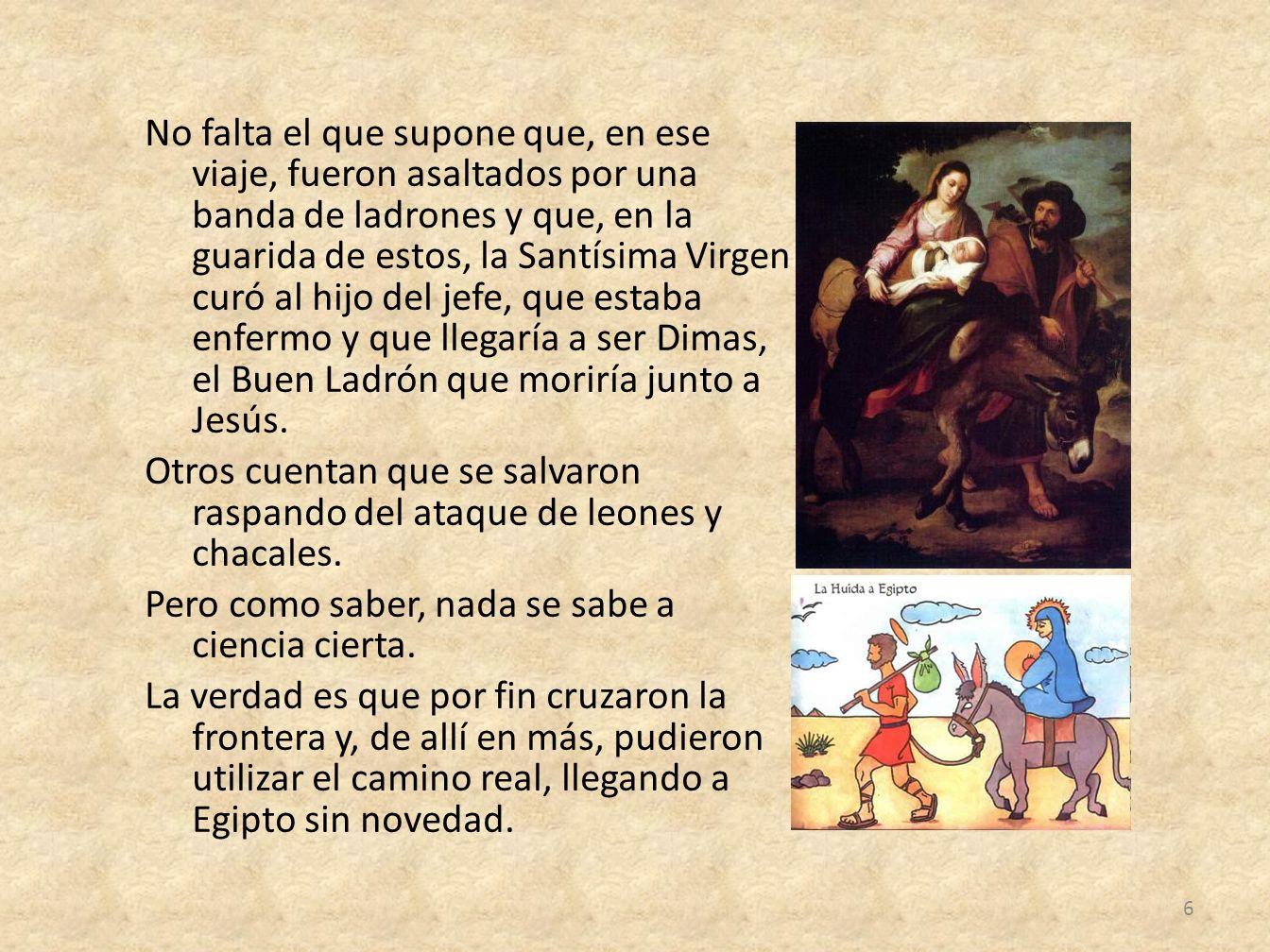 No falta el que supone que, en ese viaje, fueron asaltados por una banda de ladrones y que, en la guarida de estos, la Santísima Virgen curó al hijo d