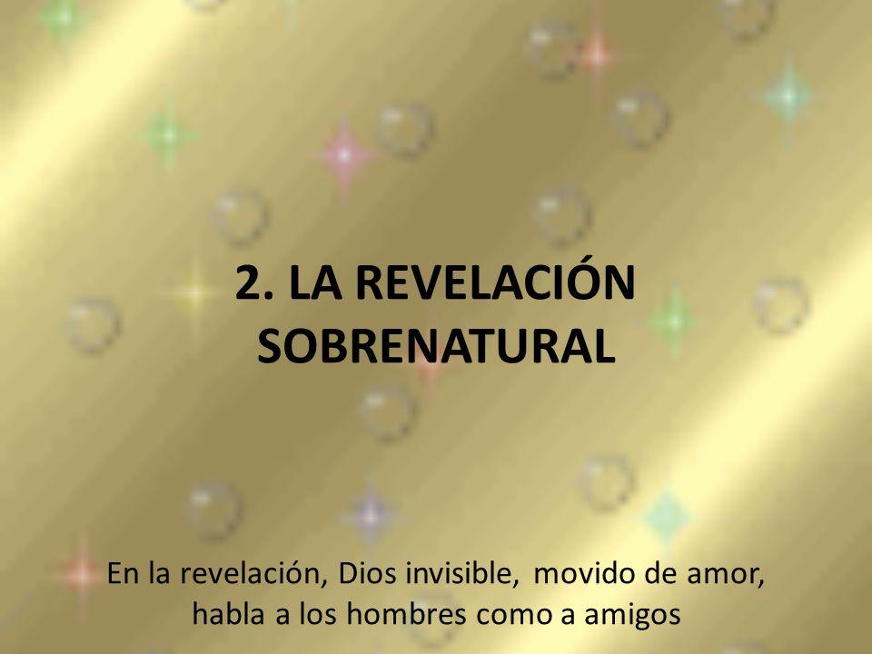 2. LA REVELACIÓN SOBRENATURAL En la revelación, Dios invisible, movido de amor, habla a los hombres como a amigos