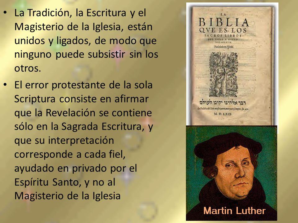 La Tradición, la Escritura y el Magisterio de la Iglesia, están unidos y ligados, de modo que ninguno puede subsistir sin los otros. El error protesta