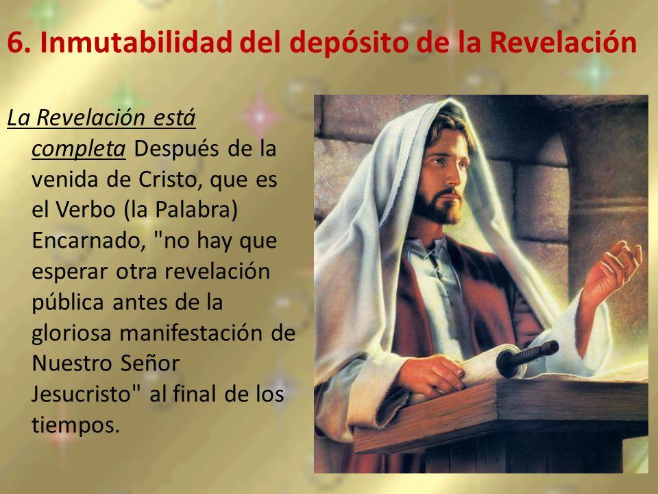 6. Inmutabilidad del depósito de la Revelación La Revelación está completa Después de la venida de Cristo, que es el Verbo (la Palabra) Encarnado,