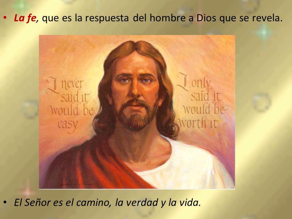La fe, que es la respuesta del hombre a Dios que se revela. El Señor es el camino, la verdad y la vida.