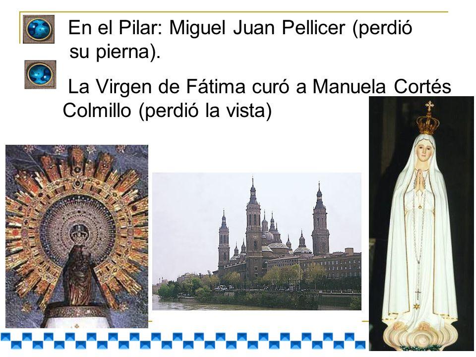 En el Pilar: Miguel Juan Pellicer (perdió su pierna). La Virgen de Fátima curó a Manuela Cortés Colmillo (perdió la vista)