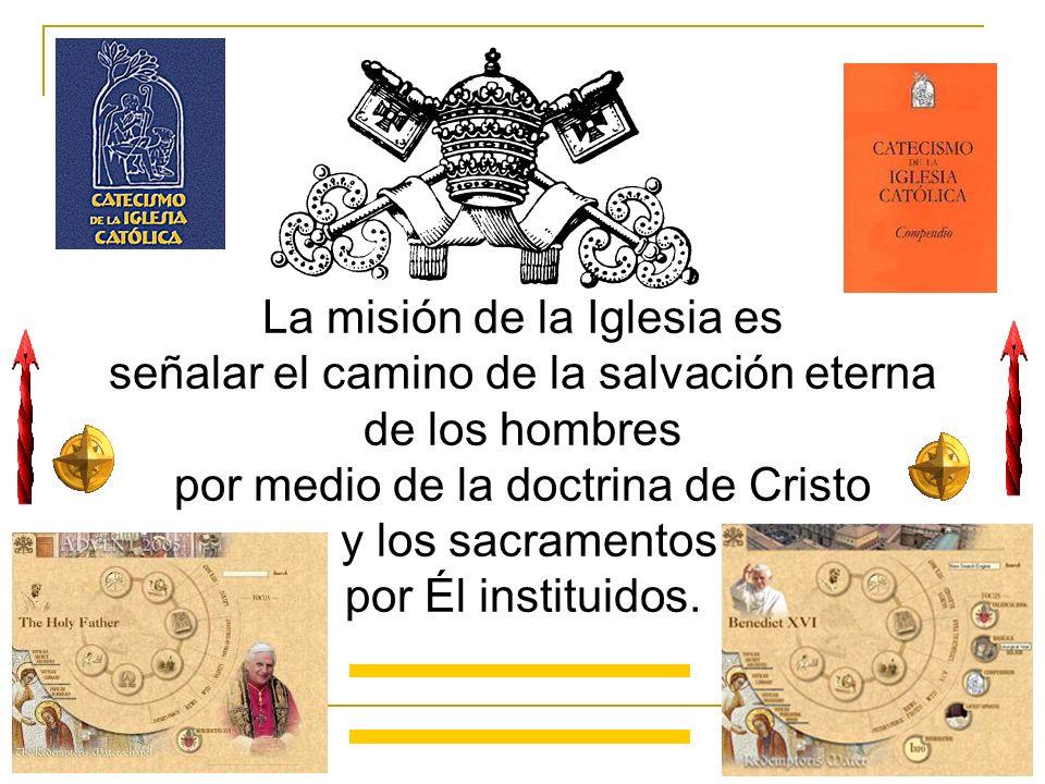 La misión de la Iglesia es señalar el camino de la salvación eterna de los hombres por medio de la doctrina de Cristo y los sacramentos por Él institu