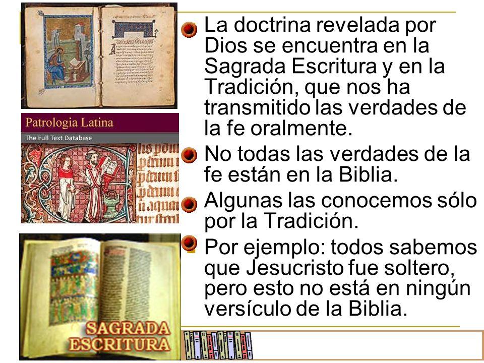 La doctrina revelada por Dios se encuentra en la Sagrada Escritura y en la Tradición, que nos ha transmitido las verdades de la fe oralmente. No todas