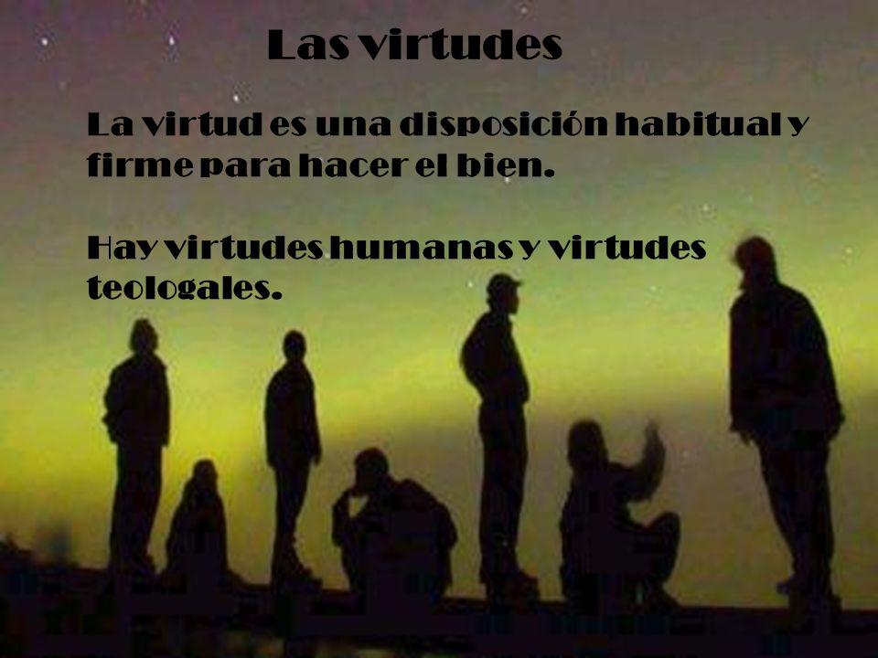 Las virtudes La virtud es una disposición habitual y firme para hacer el bien. Hay virtudes humanas y virtudes teologales.