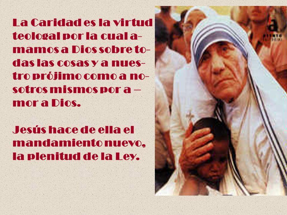 La Caridad es la virtud teologal por la cual a- mamos a Dios sobre to- das las cosas y a nues- tro prójimo como a no- sotros mismos por a – mor a Dios