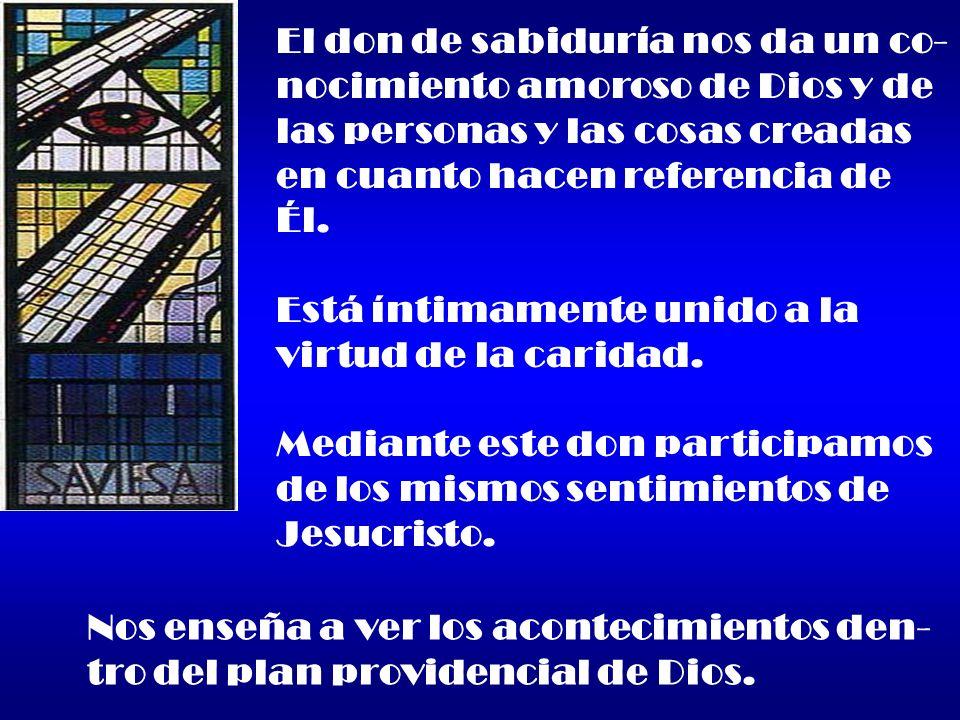 El don de sabiduría nos da un co- nocimiento amoroso de Dios y de las personas y las cosas creadas en cuanto hacen referencia de Él. Está íntimamente
