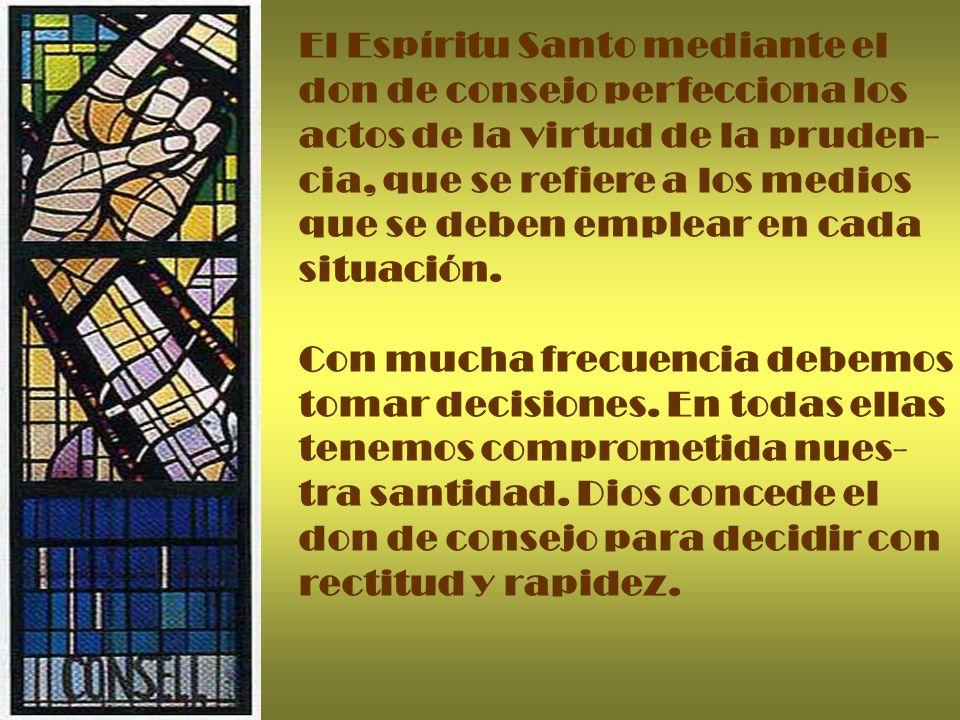 El Espíritu Santo mediante el don de consejo perfecciona los actos de la virtud de la pruden- cia, que se refiere a los medios que se deben emplear en