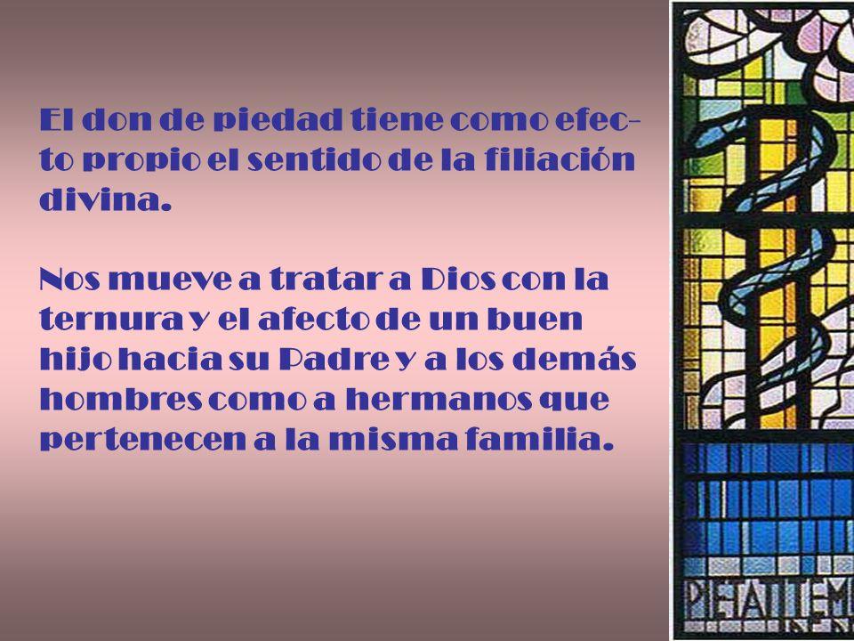 El don de piedad tiene como efec- to propio el sentido de la filiación divina. Nos mueve a tratar a Dios con la ternura y el afecto de un buen hijo ha
