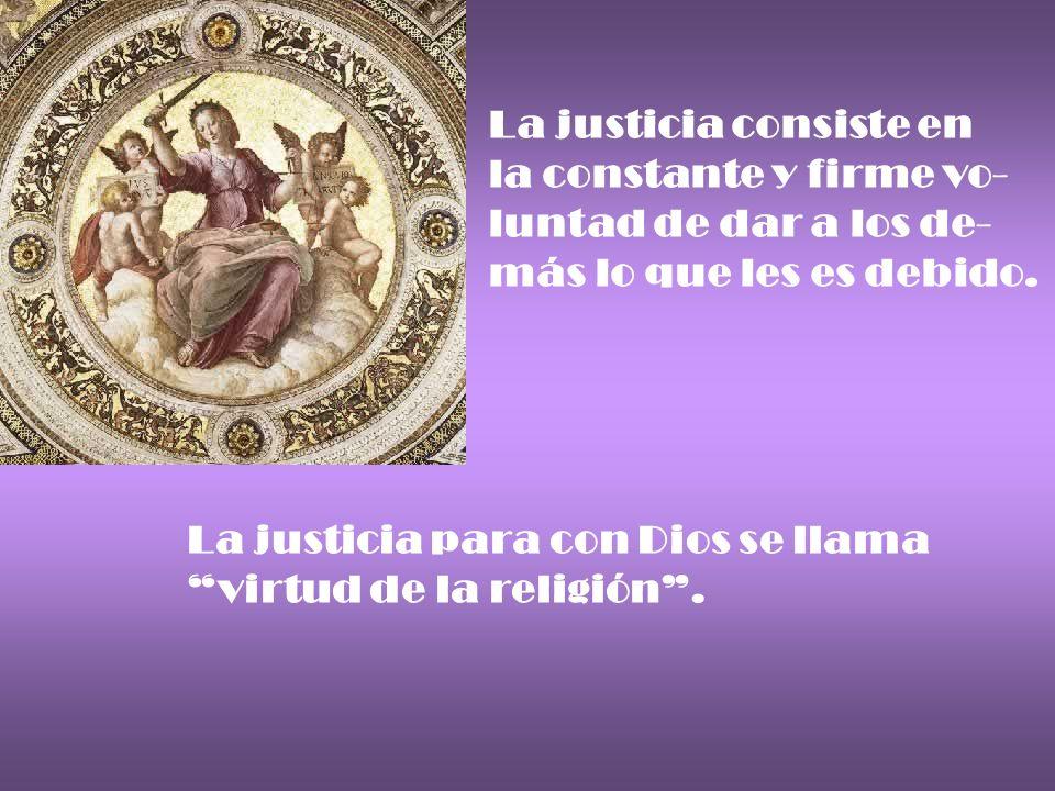 La justicia consiste en la constante y firme vo- luntad de dar a los de- más lo que les es debido. La justicia para con Dios se llama virtud de la rel