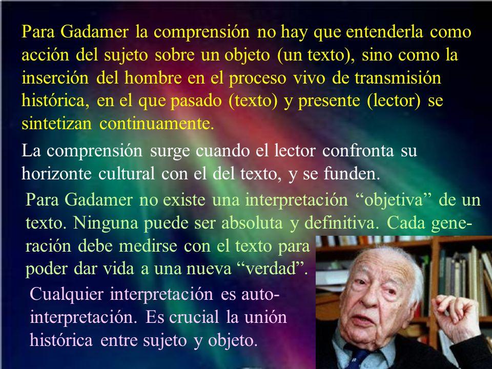Para Gadamer la comprensión no hay que entenderla como acción del sujeto sobre un objeto (un texto), sino como la inserción del hombre en el proceso v