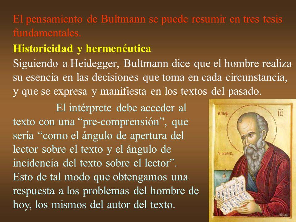 El pensamiento de Bultmann se puede resumir en tres tesis fundamentales. Historicidad y hermenéutica Siguiendo a Heidegger, Bultmann dice que el hombr