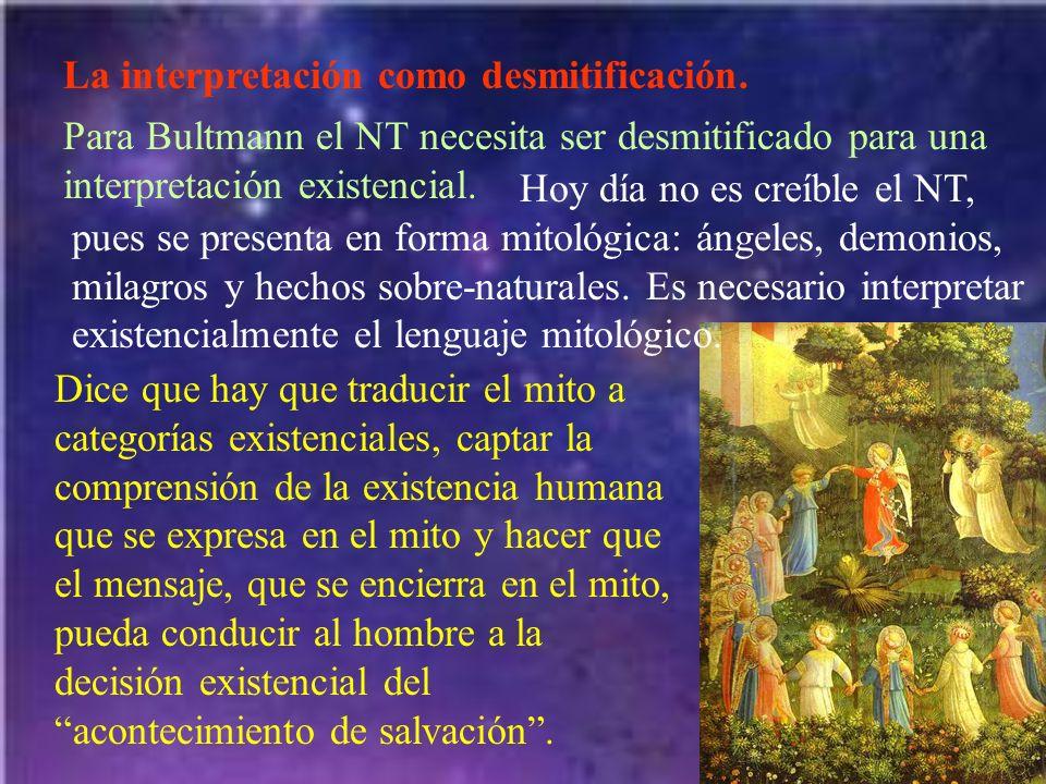 La interpretación como desmitificación. Para Bultmann el NT necesita ser desmitificado para una interpretación existencial. Hoy día no es creíble el N