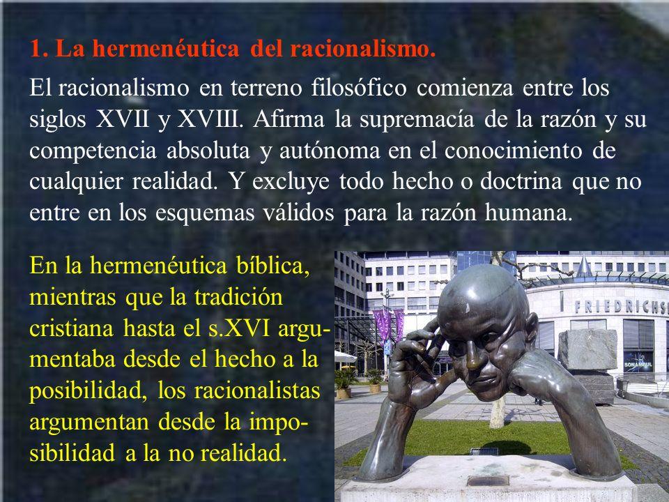 1. La hermenéutica del racionalismo. El racionalismo en terreno filosófico comienza entre los siglos XVII y XVIII. Afirma la supremacía de la razón y