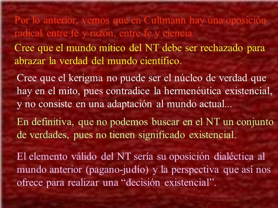 Por lo anterior, vemos que en Cultmann hay una oposición radical entre fe y razón, entre fe y ciencia. Cree que el mundo mítico del NT debe ser rechaz