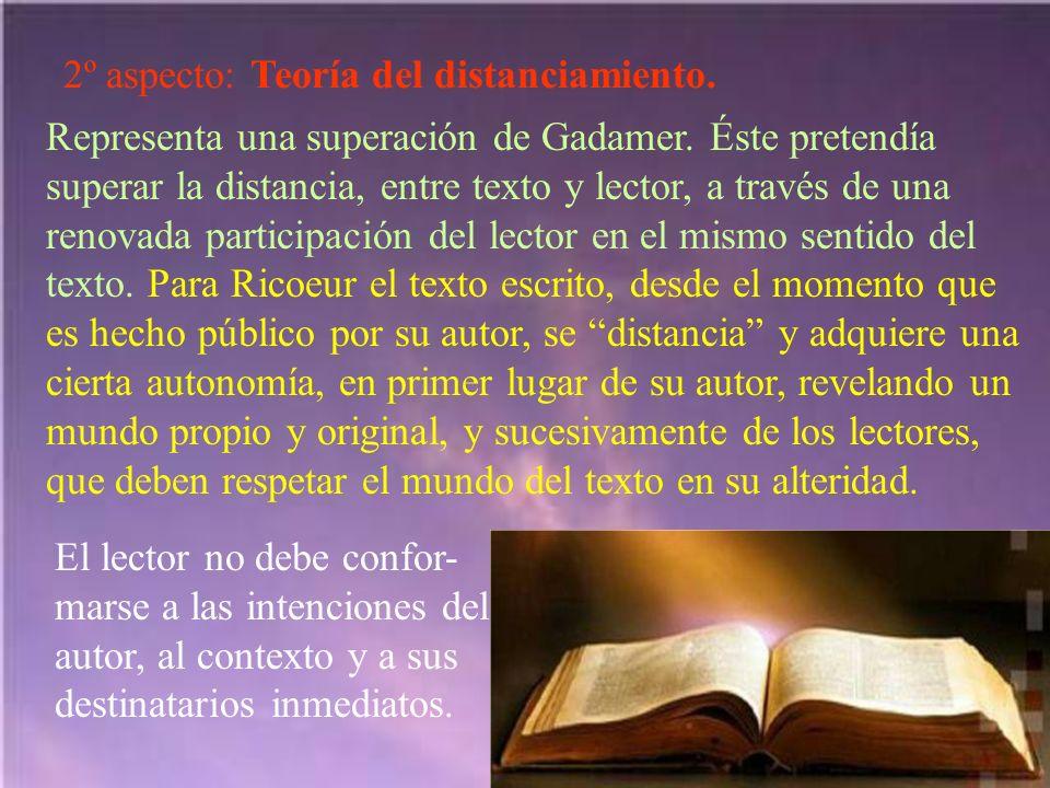 2º aspecto: Teoría del distanciamiento. Representa una superación de Gadamer. Éste pretendía superar la distancia, entre texto y lector, a través de u
