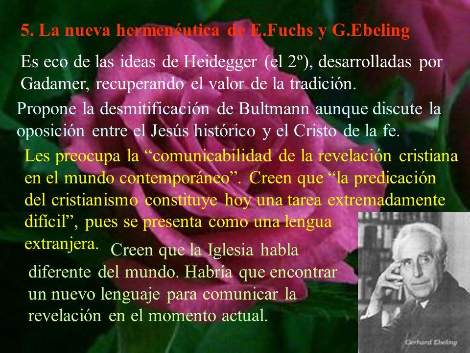 5. La nueva hermenéutica de E.Fuchs y G.Ebeling Es eco de las ideas de Heidegger (el 2º), desarrolladas por Gadamer, recuperando el valor de la tradic