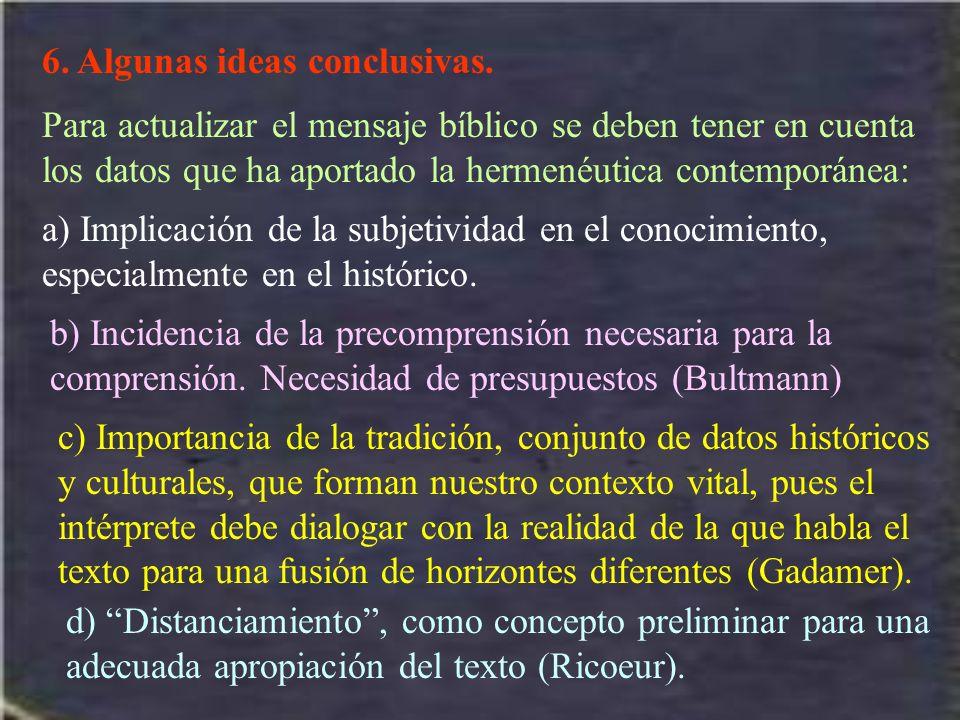 6. Algunas ideas conclusivas. Para actualizar el mensaje bíblico se deben tener en cuenta los datos que ha aportado la hermenéutica contemporánea: a)