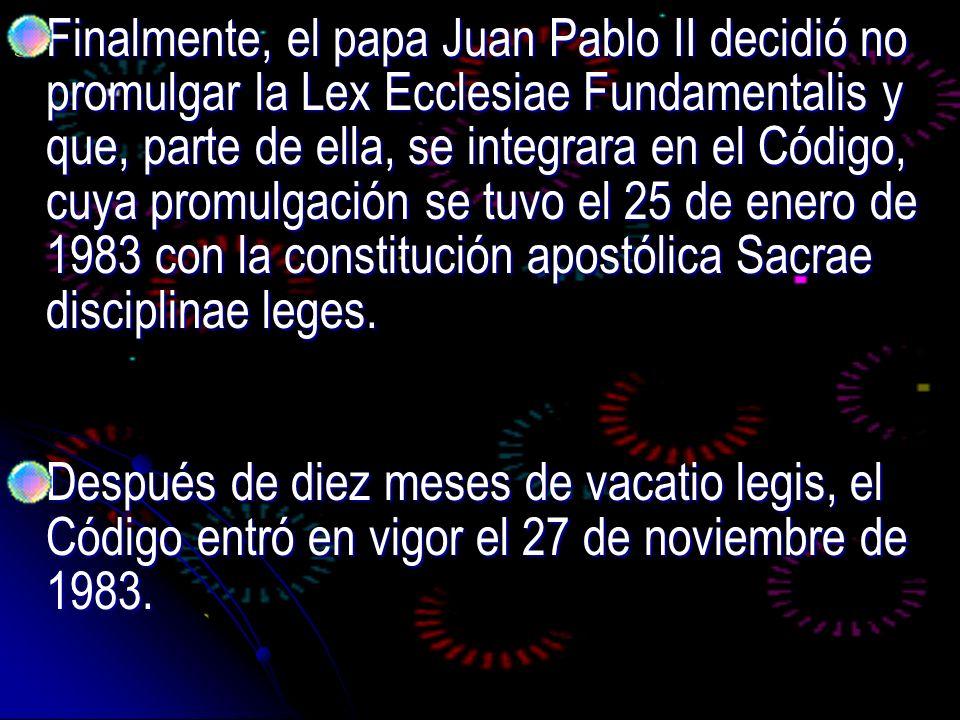 Finalmente, el papa Juan Pablo II decidió no promulgar la Lex Ecclesiae Fundamentalis y que, parte de ella, se integrara en el Código, cuya promulgaci