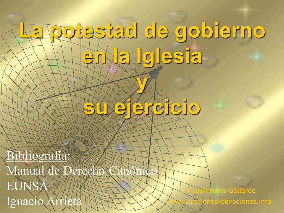 La potestad de gobierno en la Iglesia y su ejercicio Bibliografía: Manual de Derecho Canónico EUNSA Ignacio Arrieta P. Juan María Gallardo www.oracion