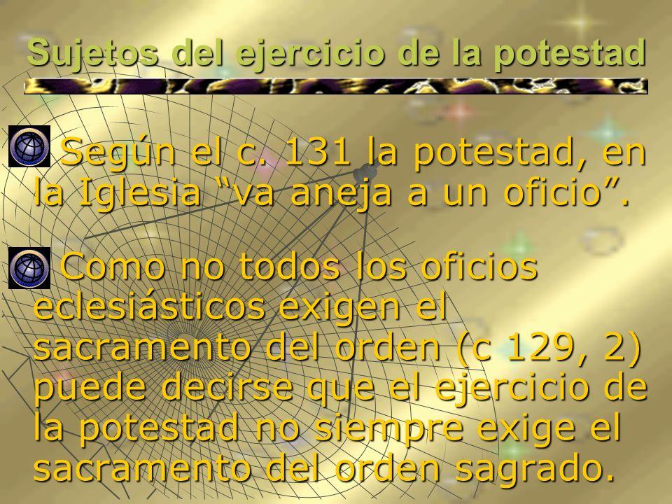 Sujetos del ejercicio de la potestad Según el c. 131 la potestad, en la Iglesia va aneja a un oficio. Según el c. 131 la potestad, en la Iglesia va an