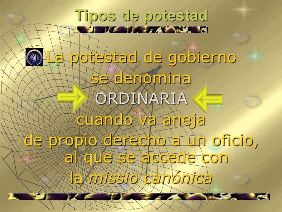 Tipos de potestad La potestad de gobierno se denomina ORDINARIA cuando va aneja de propio derecho a un oficio, al que se accede con la missio canónica