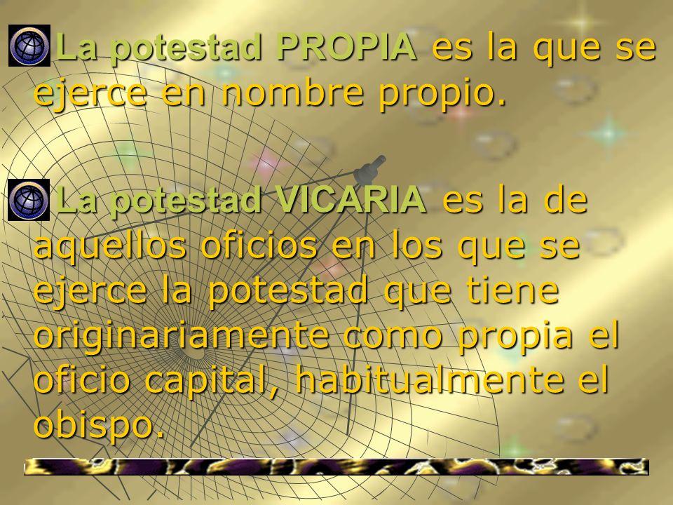 La potestad PROPIA es la que se ejerce en nombre propio. La potestad PROPIA es la que se ejerce en nombre propio. La potestad VICARIA es la de aquello