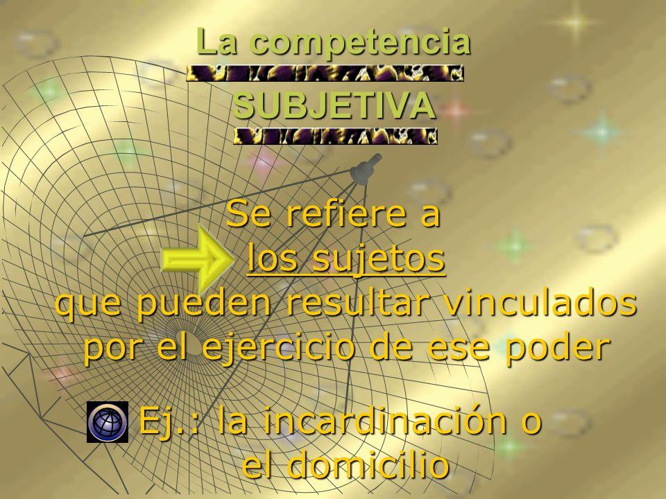 La competencia SUBJETIVA Se refiere a los sujetos que pueden resultar vinculados por el ejercicio de ese poder Ej.: la incardinación o el domicilio Ej