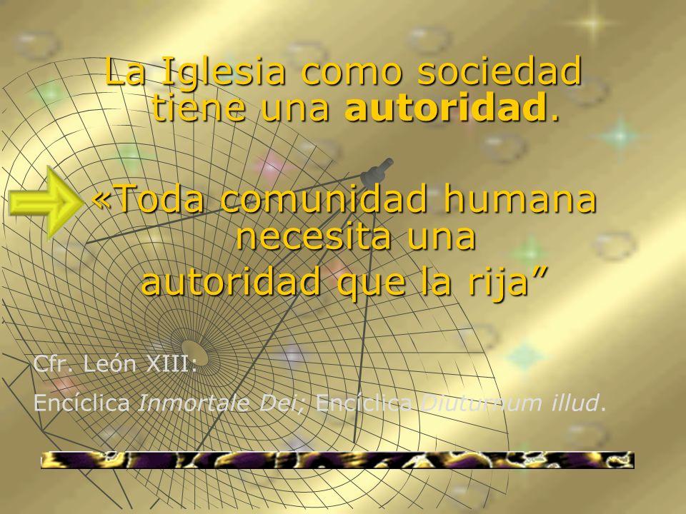 La Iglesia como sociedad tiene una autoridad. «Toda comunidad humana necesita una autoridad que la rija Cfr. León XIII: Encíclica Inmortale Dei; Encíc