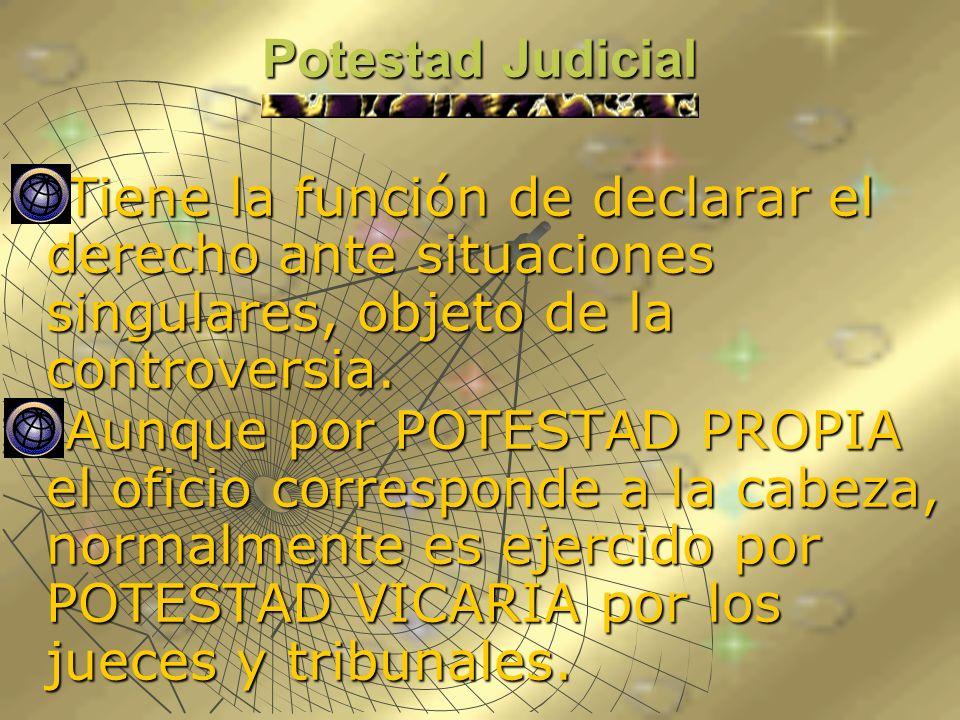 Potestad Judicial Tiene la función de declarar el derecho ante situaciones singulares, objeto de la controversia. Tiene la función de declarar el dere