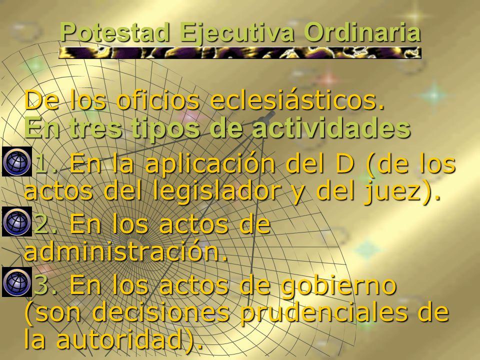 Potestad Ejecutiva Ordinaria De los oficios eclesiásticos. En tres tipos de actividades 1. En la aplicación del D (de los actos del legislador y del j
