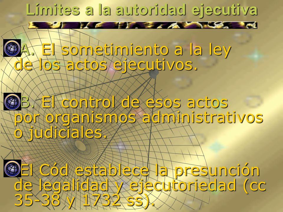 Límites a la autoridad ejecutiva A. El sometimiento a la ley de los actos ejecutivos. A. El sometimiento a la ley de los actos ejecutivos. B. El contr