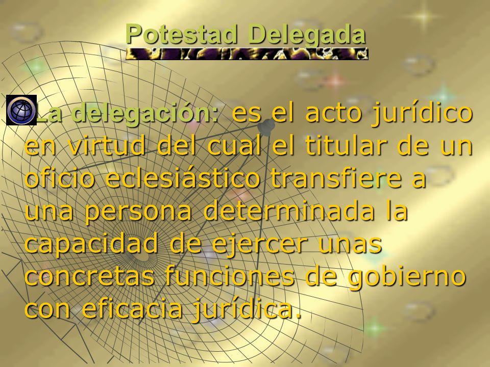Potestad Delegada La delegación: es el acto jurídico en virtud del cual el titular de un oficio eclesiástico transfiere a una persona determinada la c