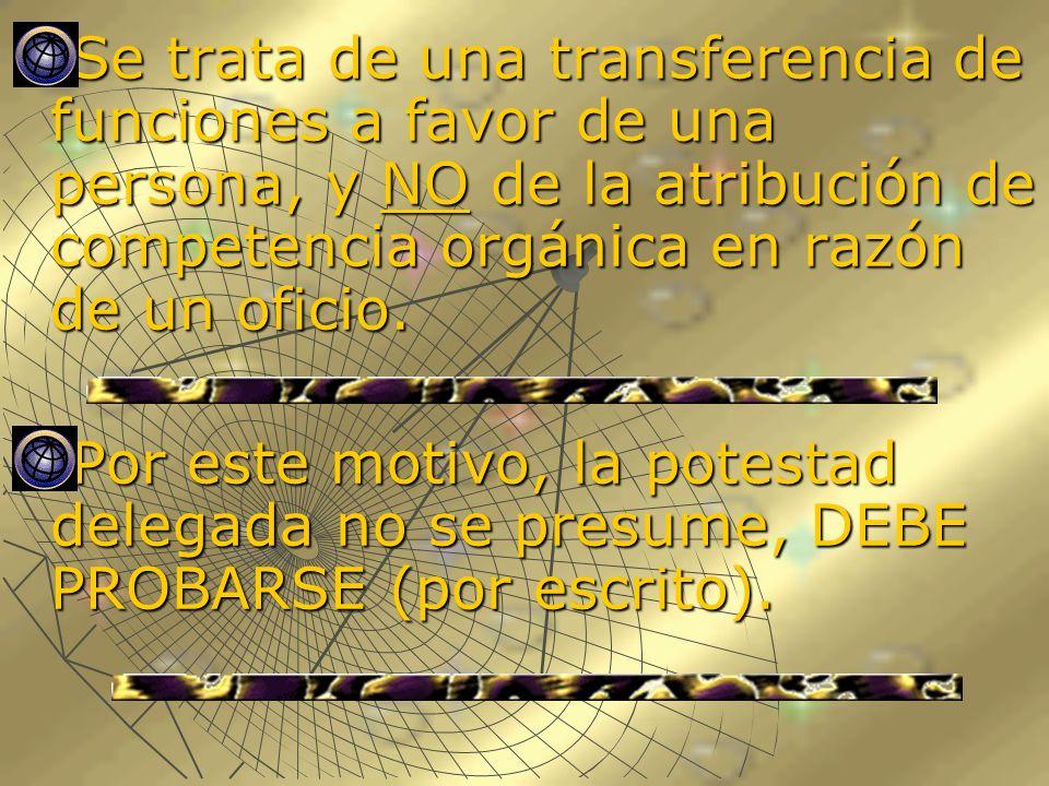 Se trata de una transferencia de funciones a favor de una persona, y NO de la atribución de competencia orgánica en razón de un oficio. Se trata de un