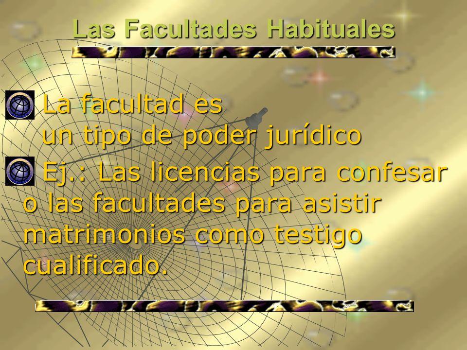 Las Facultades Habituales La facultad es un tipo de poder jurídico La facultad es un tipo de poder jurídico Ej.: Las licencias para confesar o las fac