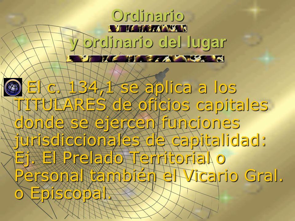 Ordinario y ordinario del lugar El c. 134,1 se aplica a los TITULARES de oficios capitales donde se ejercen funciones jurisdiccionales de capitalidad: