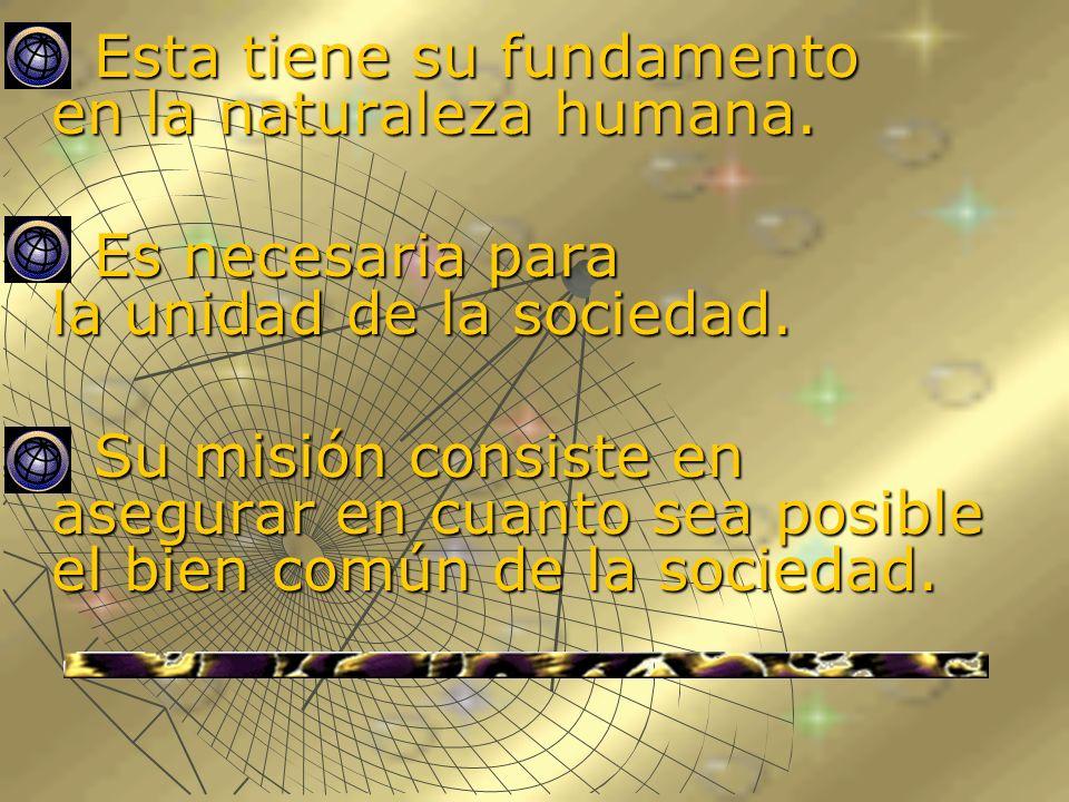 Esta tiene su fundamento en la naturaleza humana. Esta tiene su fundamento en la naturaleza humana. Es necesaria para la unidad de la sociedad. Es nec