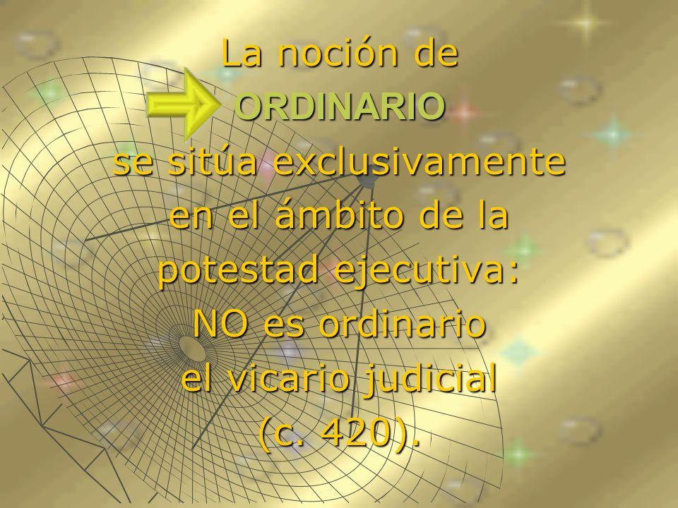 La noción de ORDINARIO se sitúa exclusivamente en el ámbito de la potestad ejecutiva: NO es ordinario el vicario judicial (c. 420).