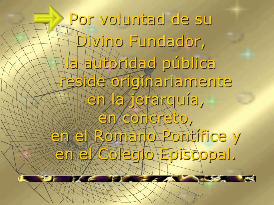 Por voluntad de su Divino Fundador, la autoridad pública reside originariamente en la jerarquía, en concreto, en el Romano Pontífice y en el Colegio E