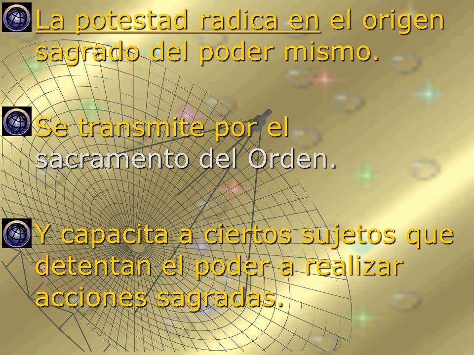 La potestad radica en el origen sagrado del poder mismo. La potestad radica en el origen sagrado del poder mismo. Se transmite por el sacramento del O