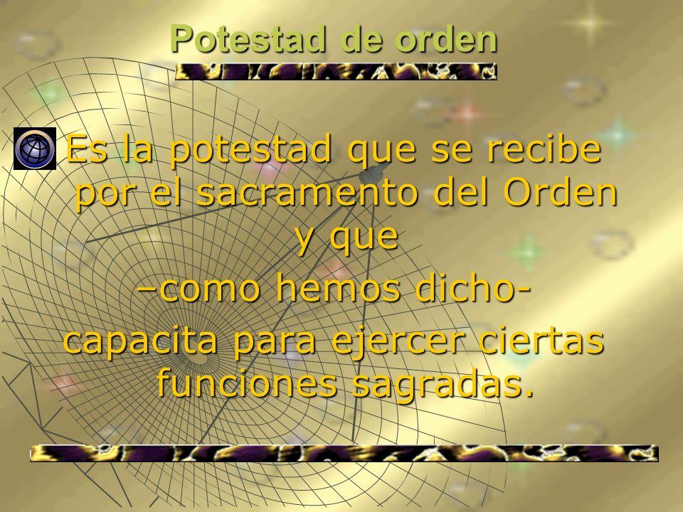 Potestad de orden Es la potestad que se recibe por el sacramento del Orden y que –como hemos dicho- capacita para ejercer ciertas funciones sagradas.
