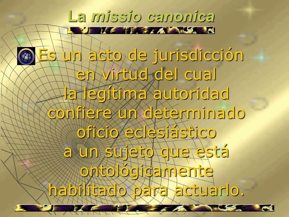 La missio canonica La missio canonica Es un acto de jurisdicción en virtud del cual la legítima autoridad confiere un determinado oficio eclesiástico