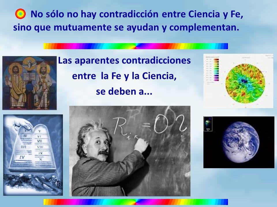 No sólo no hay contradicción entre Ciencia y Fe, sino que mutuamente se ayudan y complementan. Las aparentes contradicciones entre la Fe y la Ciencia,
