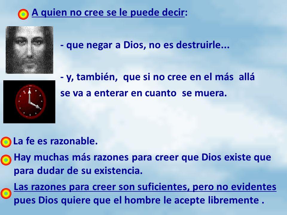 A quien no cree se le puede decir: - que negar a Dios, no es destruirle... - y, también, que si no cree en el más allá se va a enterar en cuanto se mu