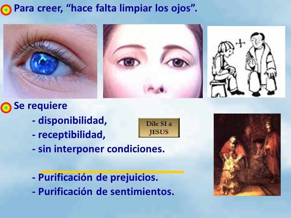 Para creer, hace falta limpiar los ojos. Se requiere - disponibilidad, - receptibilidad, - sin interponer condiciones. - Purificación de prejuicios. -