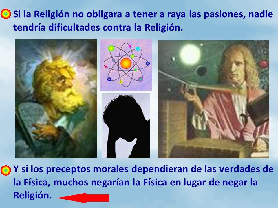 Si la Religión no obligara a tener a raya las pasiones, nadie tendría dificultades contra la Religión. Y si los preceptos morales dependieran de las v